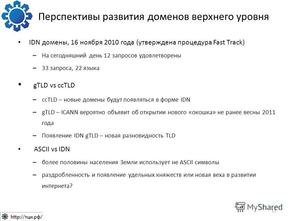 Перспективы развития доменов верхнего уровня IDN домены, 16 ноября 2010 года (утверждена процедура Fast Track) – На сегодняшний день 12 запросов удовлетворены – 33 запроса, 22 языка gTLD vs ccTLD – ccTLD – новые домены будут появляться в форме IDN –