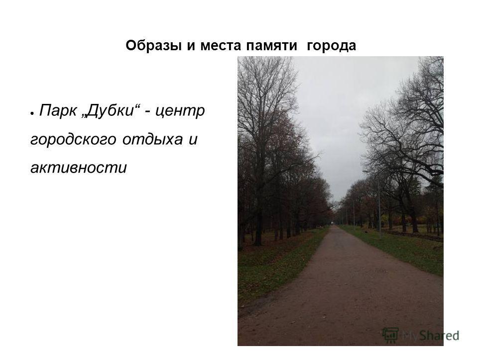 Парк Дубки - центр городского отдыха и активности Образы и места памяти города