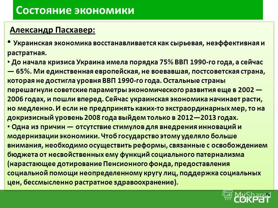 Состояние экономики Александр Пасхавер: Украинская экономика восстанавливается как сырьевая, неэффективная и растратная. До начала кризиса Украина имела порядка 75% ВВП 1990-го года, а сейчас 65%. Ми единственная европейская, не воевавшая, постсоветс