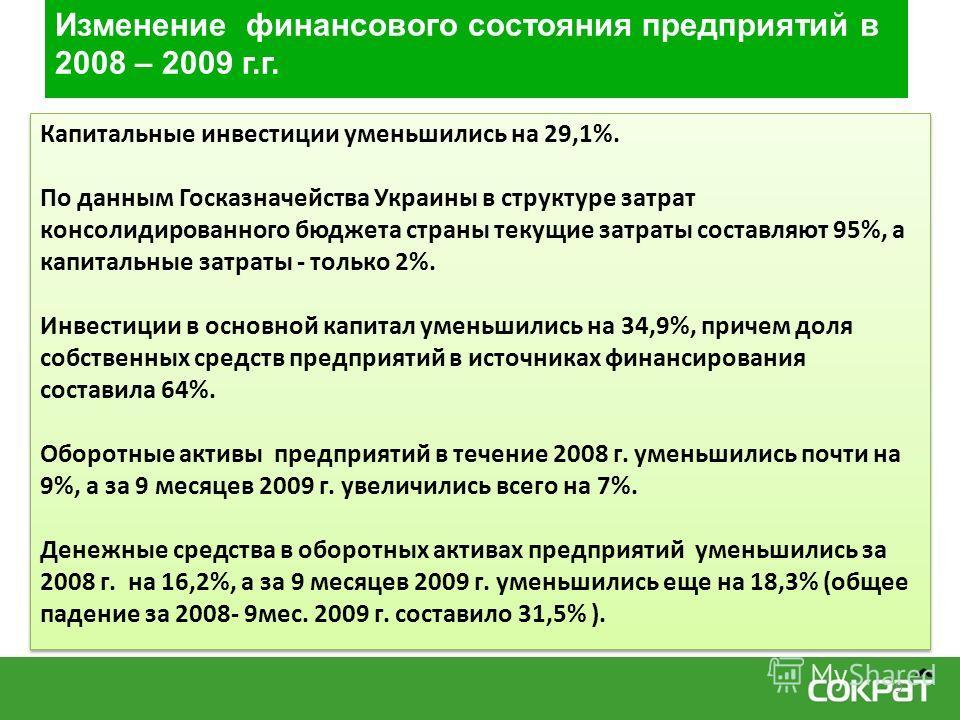 Изменение финансового состояния предприятий в 2008 – 2009 г.г. Капитальные инвестиции уменьшились на 29,1%. По данным Госказначейства Украины в структуре затрат консолидированного бюджета страны текущие затраты составляют 95%, а капитальные затраты -