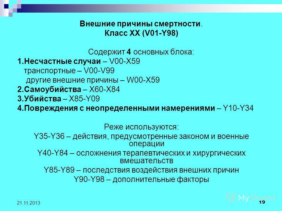 19 21.11.2013 Внешние причины смертности. Класс XX (V01-Y98) Содержит 4 основных блока: 1.Несчастные случаи – V00-X59 транспортные – V00-V99 другие внешние причины – W00-X59 2.Самоубийства – X60-X84 3.Убийства – X85-Y09 4.Повреждения с неопределенным