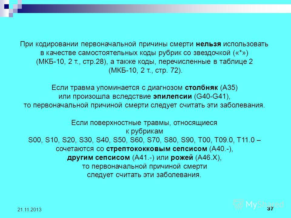 37 21.11.2013 При кодировании первоначальной причины смерти нельзя использовать в качестве самостоятельных коды рубрик со звездочкой («*») (МКБ-10, 2 т., стр.28), а также коды, перечисленные в таблице 2 (МКБ-10, 2 т., стр. 72). Если травма упоминаетс