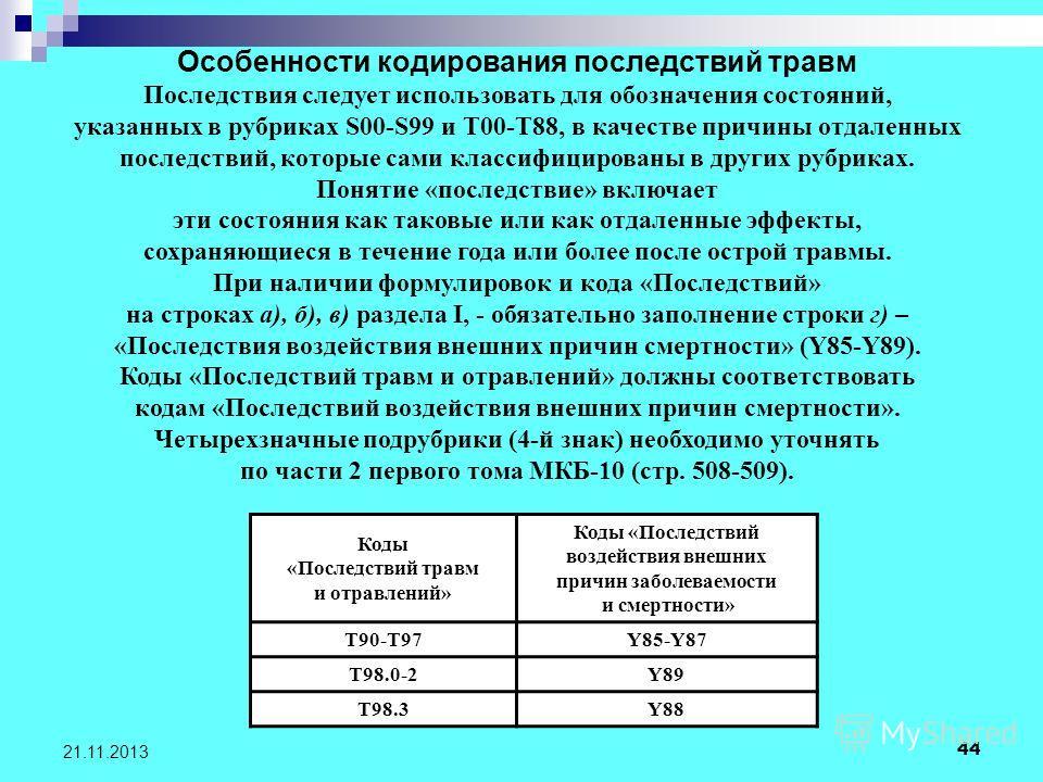 44 21.11.2013 Особенности кодирования последствий травм Последствия следует использовать для обозначения состояний, указанных в рубриках S00-S99 и T00-T88, в качестве причины отдаленных последствий, которые сами классифицированы в других рубриках. По
