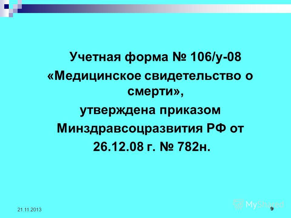 9 21.11.2013 Учетная форма 106/у-08 «Медицинское свидетельство о смерти», утверждена приказом Минздравсоцразвития РФ от 26.12.08 г. 782н.