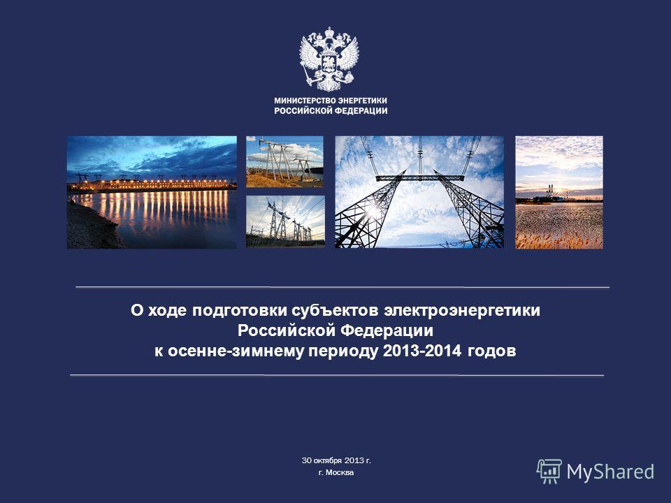 О ходе подготовки субъектов электроэнергетики Российской Федерации к осенне-зимнему периоду 2013-2014 годов 30 октября 2013 г. г. Москва