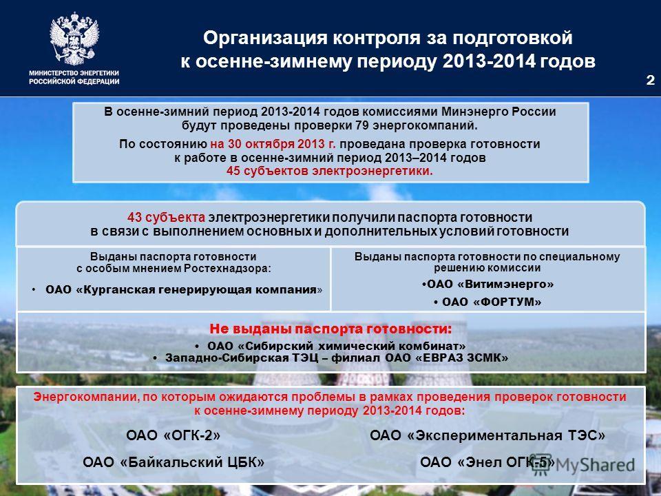 Организация контроля за подготовкой к осенне-зимнему периоду 2013-2014 годов 2 В осенне-зимний период 2013-2014 годов комиссиями Минэнерго России будут проведены проверки 79 энергокомпаний. По состоянию на 30 октября 2013 г. проведана проверка готовн
