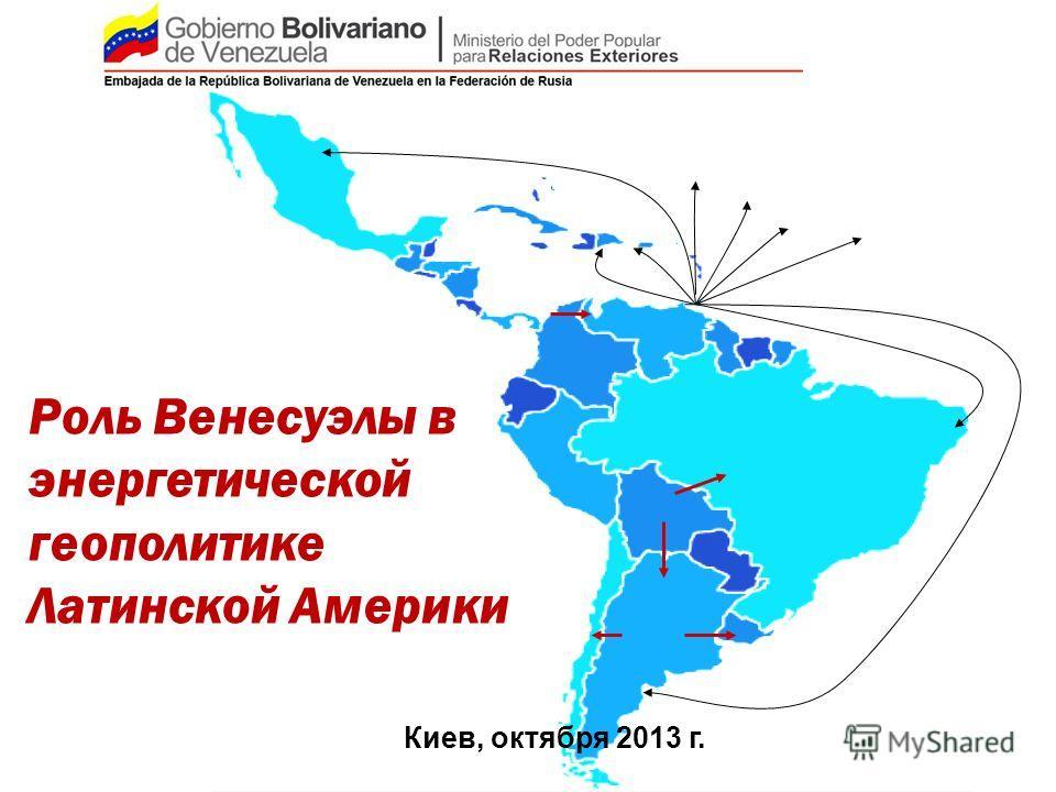 Роль Венесуэлы в энергетической геополитике Латинской Америки Киев, октября 2013 г.