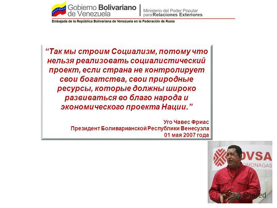 Так мы строим Социализм, потому что нельзя реализовать социалистический проект, если страна не контролирует свои богатства, свои природные ресурсы, которые должны широко развиваться во благо народа и экономического проекта Нации. Уго Чавес Фриас През