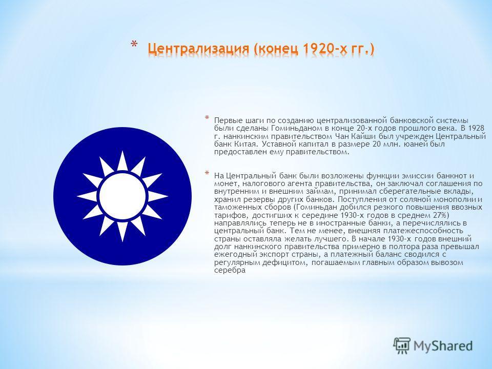 * Первые шаги по созданию централизованной банковской системы были сделаны Гоминьданом в конце 20-х годов прошлого века. В 1928 г. нанкинским правительством Чан Кайши был учрежден Центральный банк Китая. Уставной капитал в размере 20 млн. юаней был п