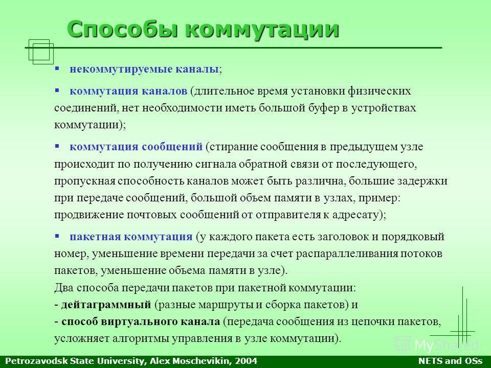 Petrozavodsk State University, Alex Moschevikin, 2004NETS and OSs Способы коммутации некоммутируемые каналы; коммутация каналов (длительное время установки физических соединений, нет необходимости иметь большой буфер в устройствах коммутации); коммут
