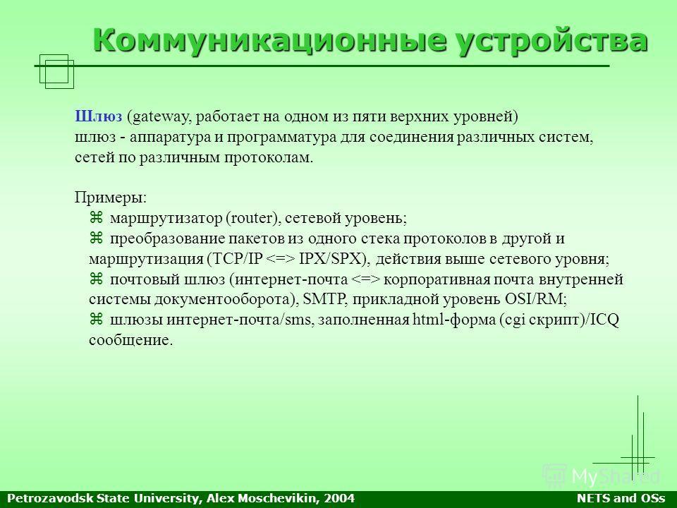 Petrozavodsk State University, Alex Moschevikin, 2004NETS and OSs Коммуникационные устройства Шлюз (gateway, работает на одном из пяти верхних уровней) шлюз - аппаратура и программатура для соединения различных систем, сетей по различным протоколам.