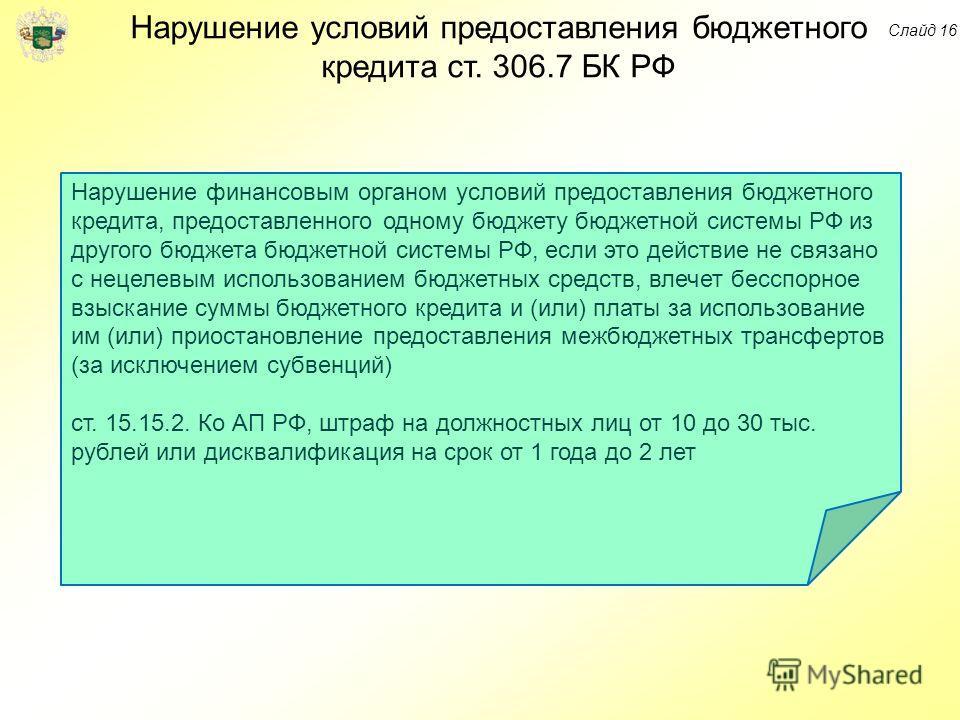 Нарушение условий предоставления бюджетного кредита ст. 306.7 БК РФ Нарушение финансовым органом условий предоставления бюджетного кредита, предоставленного одному бюджету бюджетной системы РФ из другого бюджета бюджетной системы РФ, если это действи
