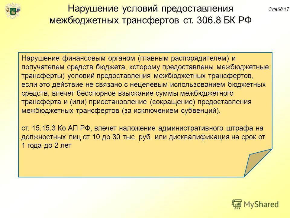 Нарушение условий предоставления межбюджетных трансфертов ст. 306.8 БК РФ Нарушение финансовым органом (главным распорядителем) и получателем средств бюджета, которому предоставлены межбюджетные трансферты) условий предоставления межбюджетных трансфе