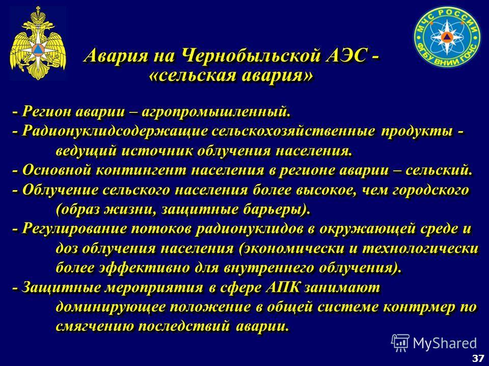 37 Авария на Чернобыльской АЭС - «сельская авария» - Регион аварии – агропромышленный. - Радионуклидсодержащие сельскохозяйственные продукты - ведущий источник облучения населения. - Основной контингент населения в регионе аварии – сельский. - Облуче