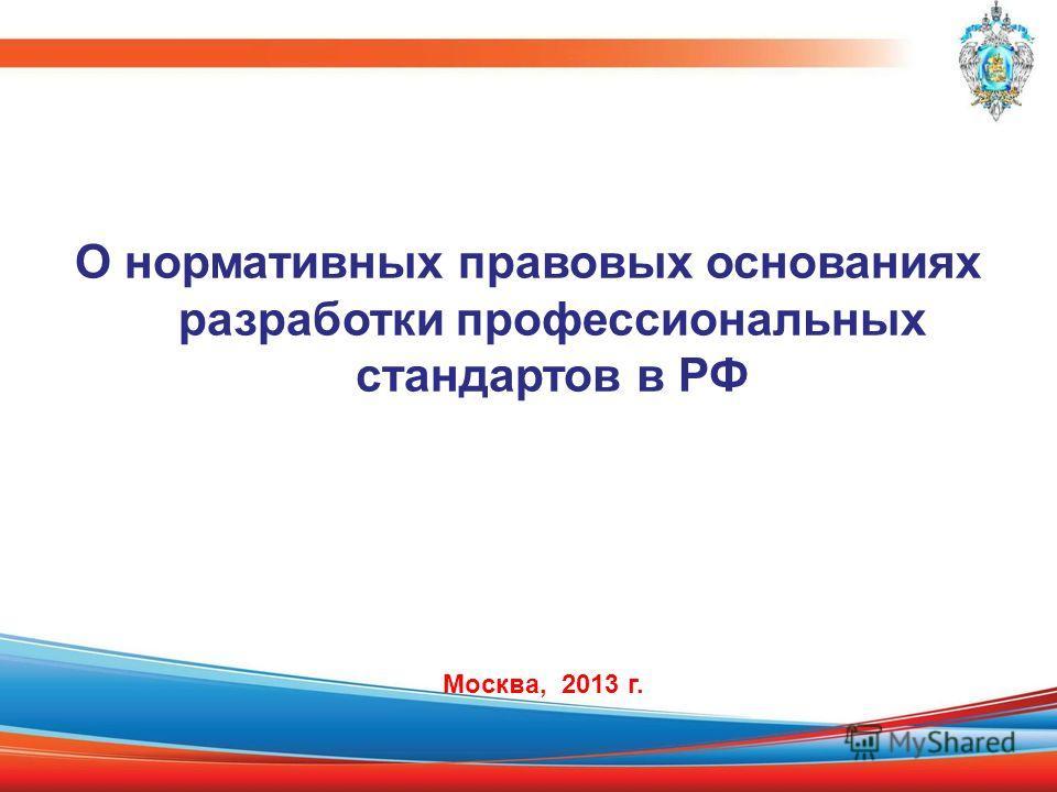 О нормативных правовых основаниях разработки профессиональных стандартов в РФ Москва, 2013 г.