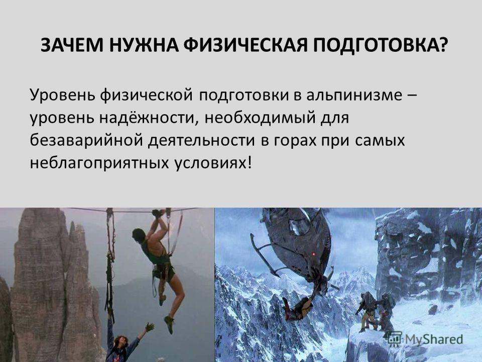 ЗАЧЕМ НУЖНА ФИЗИЧЕСКАЯ ПОДГОТОВКА? Уровень физической подготовки в альпинизме – уровень надёжности, необходимый для безаварийной деятельности в горах при самых неблагоприятных условиях!