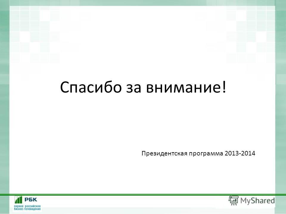 Спасибо за внимание! Президентская программа 2013-2014