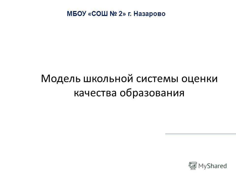 Модель школьной системы оценки качества образования МБОУ «СОШ 2» г. Назарово