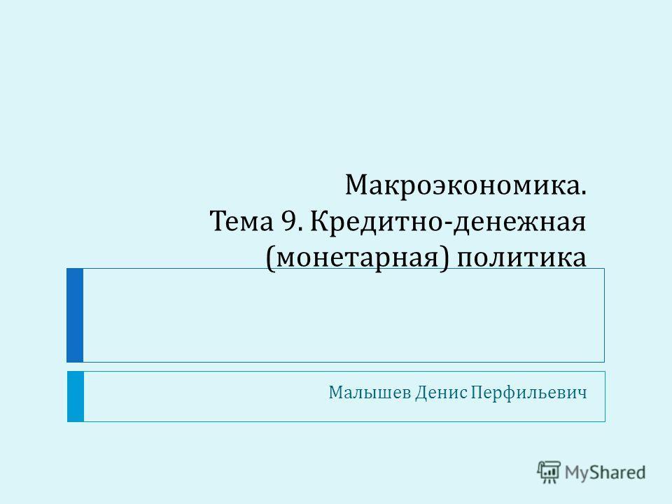 Макроэкономика. Тема 9. Кредитно - денежная ( монетарная ) политика Малышев Денис Перфильевич