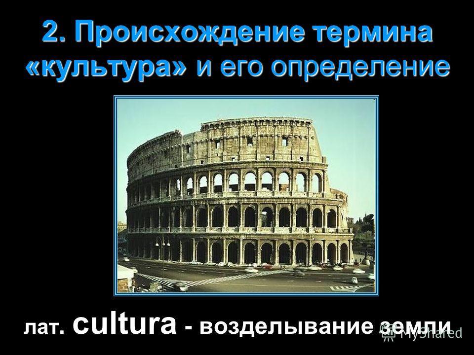 2. Происхождение термина «культура» и его определение лат. cultura - возделывание земли