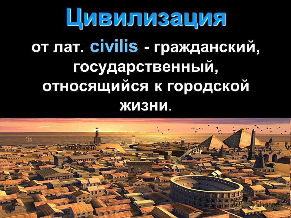 Цивилизация от лат. civilis - гражданский, государственный, относящийся к городской жизни.