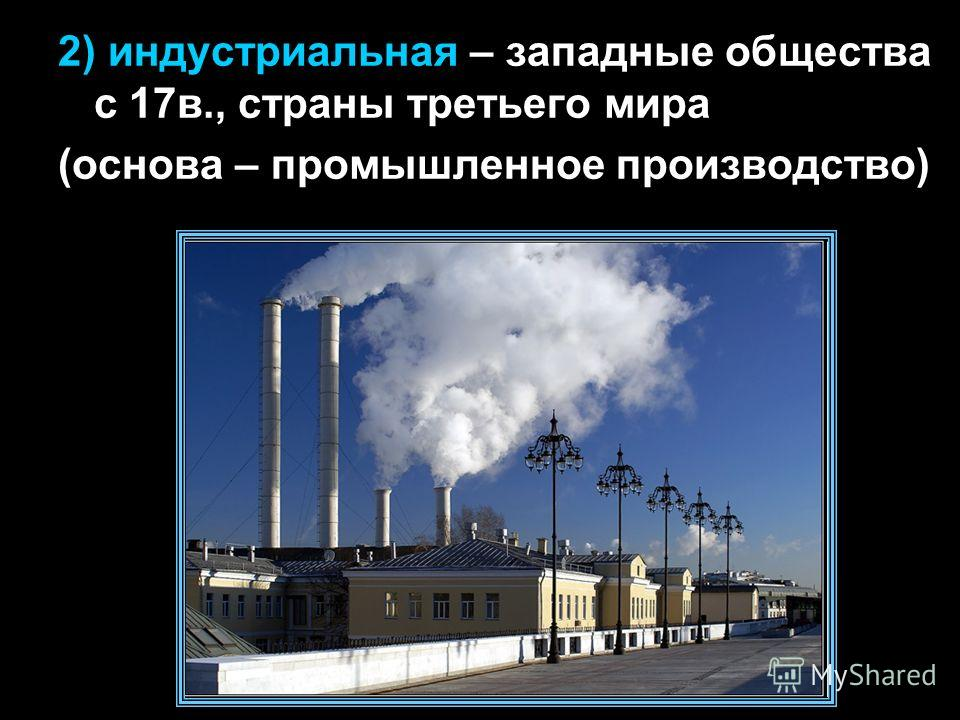 2) индустриальная – западные общества с 17в., страны третьего мира (основа – промышленное производство)