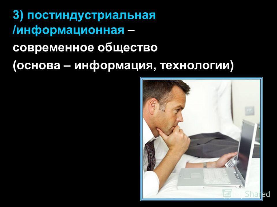 3) постиндустриальная /информационная – современное общество (основа – информация, технологии)