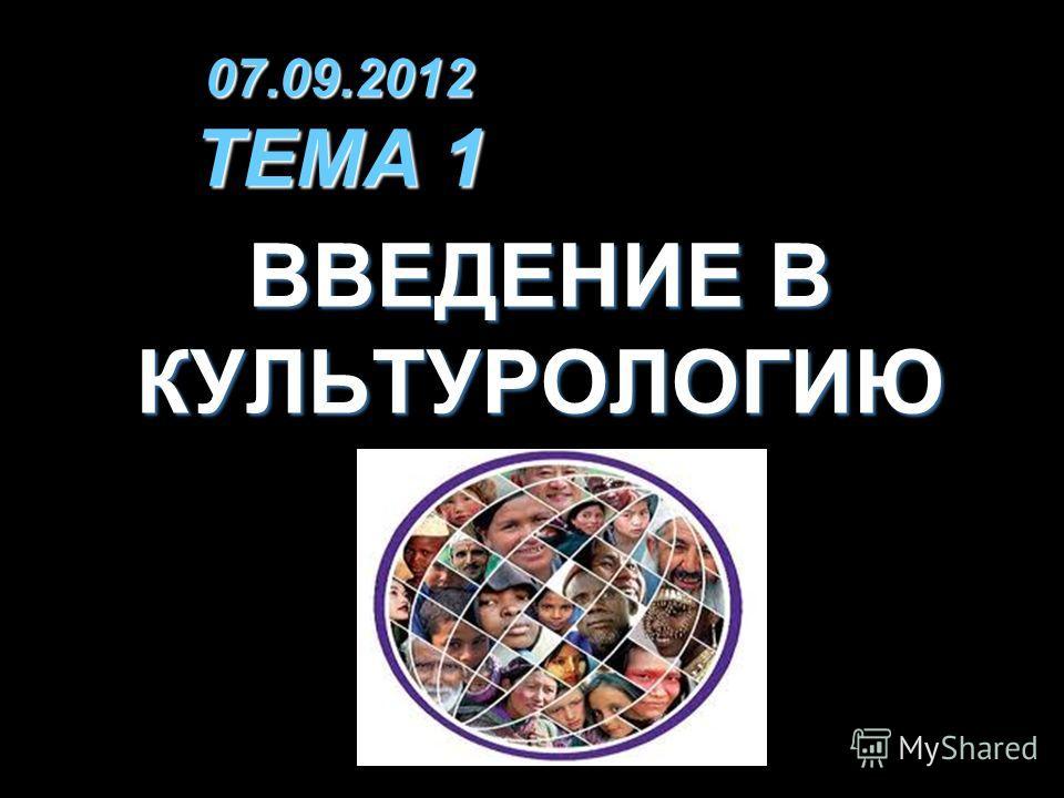 07.09.2012 ТЕМА 1 ВВЕДЕНИЕ В КУЛЬТУРОЛОГИЮ