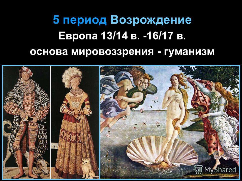 5 период Возрождение Европа 13/14 в. -16/17 в. основа мировоззрения - гуманизм