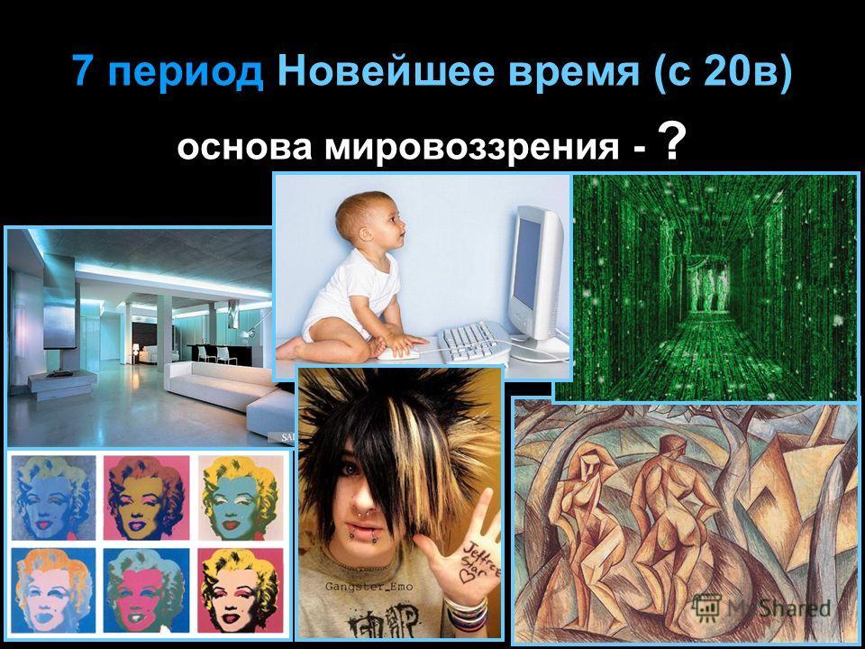 7 период Новейшее время (с 20в) основа мировоззрения - ?
