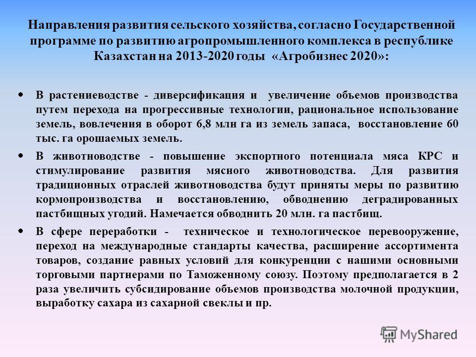Направления развития сельского хозяйства, согласно Государственной программе по развитию агропромышленного комплекса в республике Казахстан на 2013-2020 годы «Агробизнес 2020»: В растениеводстве - диверсификация и увеличение объемов производства путе