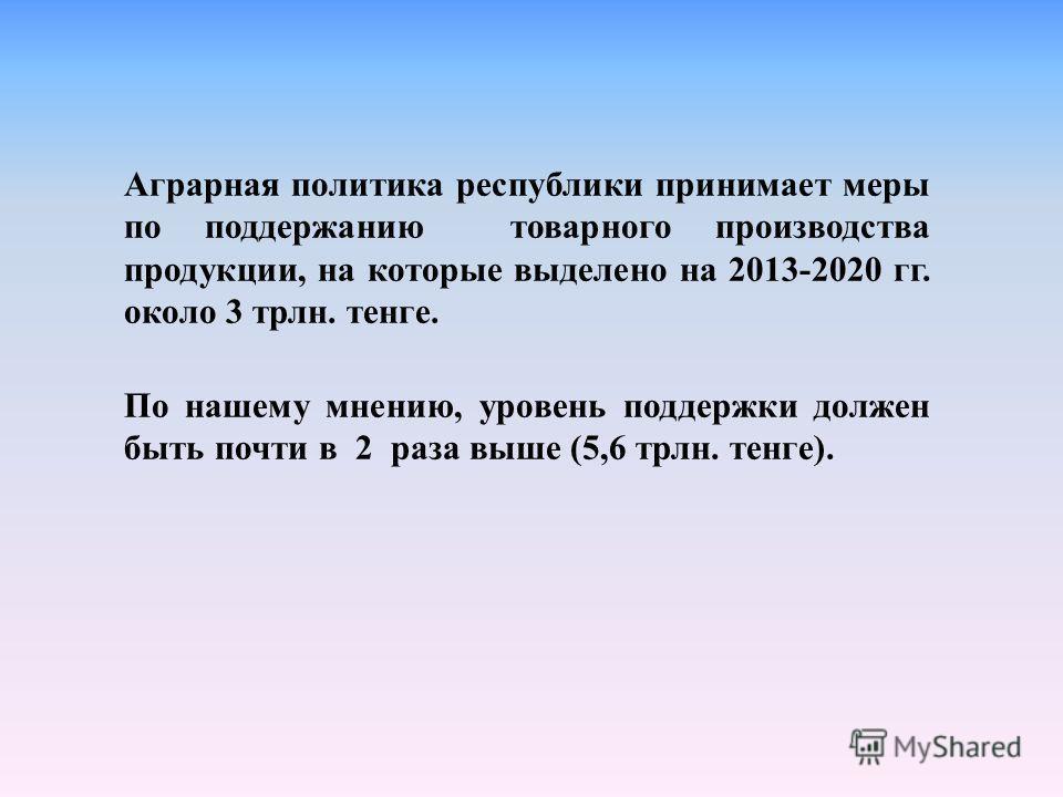 Аграрная политика республики принимает меры по поддержанию товарного производства продукции, на которые выделено на 2013-2020 гг. около 3 трлн. тенге. По нашему мнению, уровень поддержки должен быть почти в 2 раза выше (5,6 трлн. тенге).