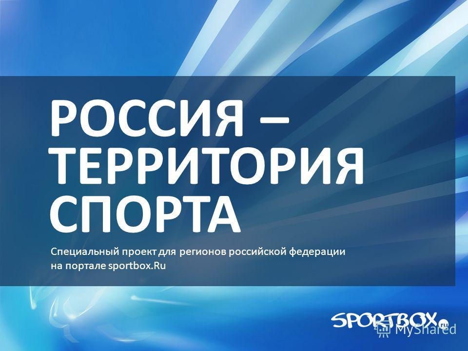 РОССИЯ – ТЕРРИТОРИЯ СПОРТА Специальный проект для регионов российской федерации на портале sportbox.Ru