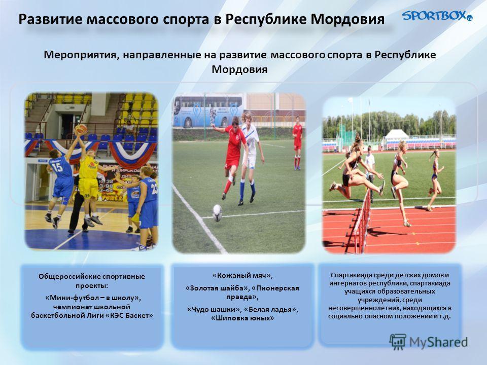 Развитие массового спорта в Республике Мордовия Мероприятия, направленные на развитие массового спорта в Республике Мордовия Общероссийские спортивные проекты: «Мини-футбол – в школу», чемпионат школьной баскетбольной Лиги «КЭС Баскет» «Кожаный мяч»,