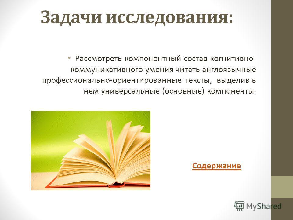 Задачи исследования: Рассмотреть компонентный состав когнитивно- коммуникативного умения читать англоязычные профессионально-ориентированные тексты, выделив в нем универсальные (основные) компоненты. Содержание