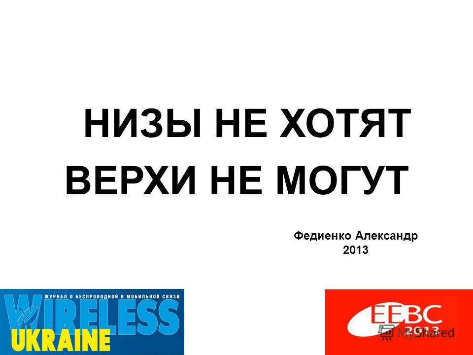 НИЗЫ НЕ ХОТЯТ ВЕРХИ НЕ МОГУТ Федиенко Александр 2013