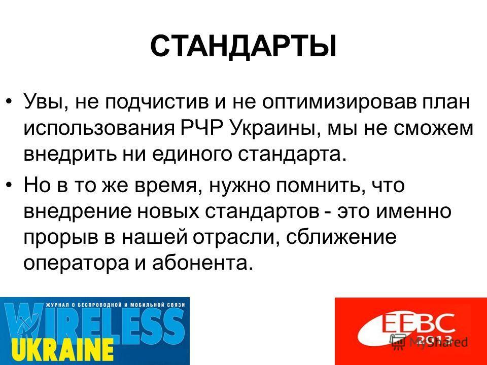 СТАНДАРТЫ Увы, не подчистив и не оптимизировав план использования РЧР Украины, мы не сможем внедрить ни единого стандарта. Но в то же время, нужно помнить, что внедрение новых стандартов - это именно прорыв в нашей отрасли, сближение оператора и абон
