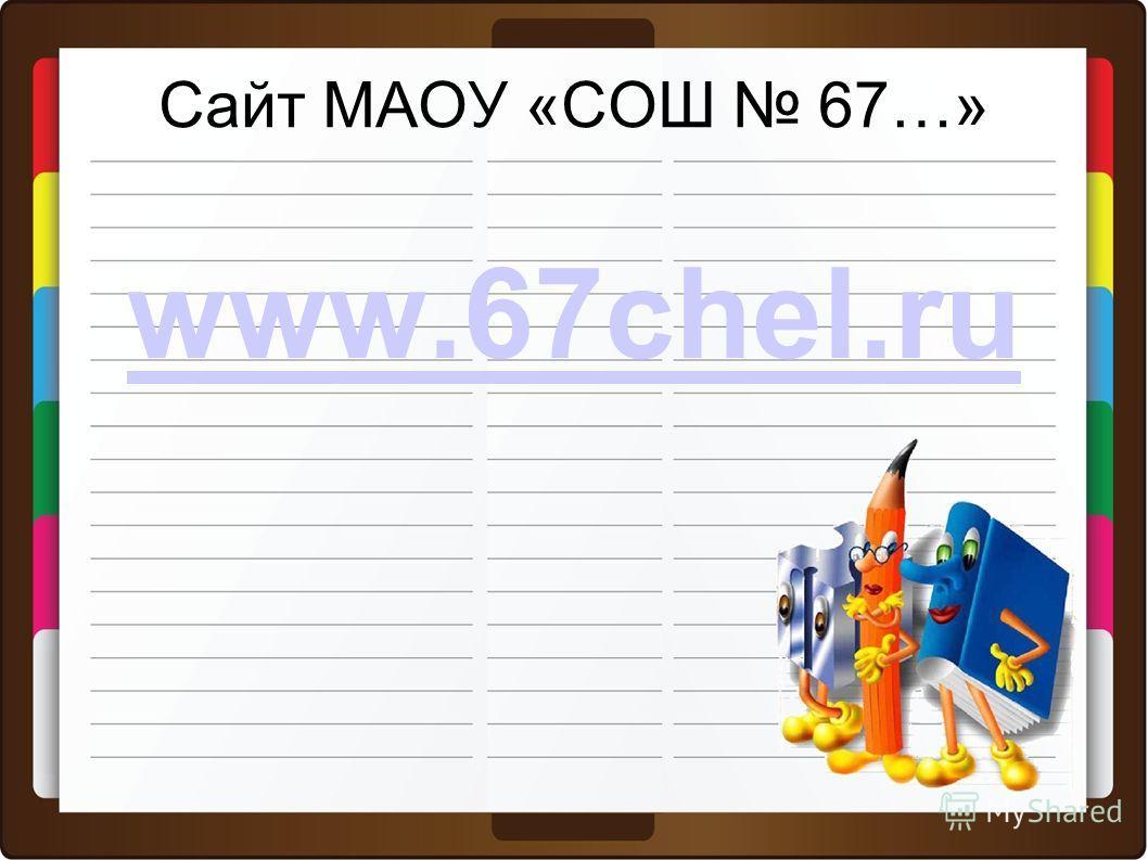 Сайт МАОУ «СОШ 67…» www.67chel.ru