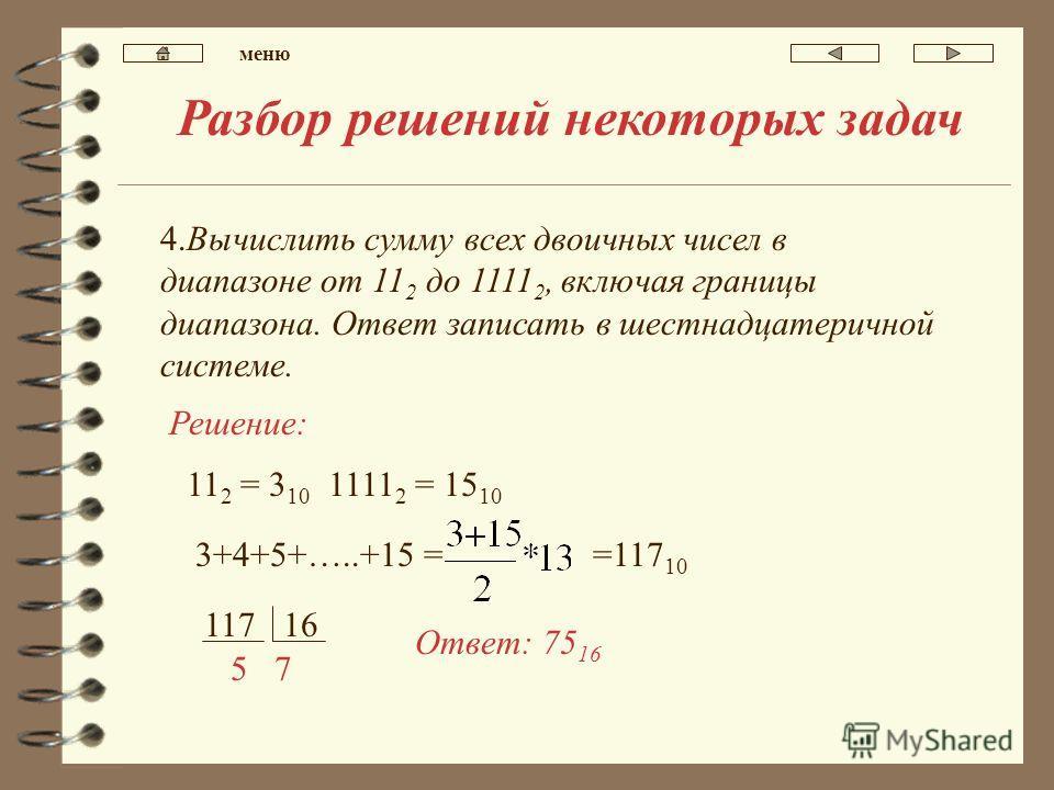Разбор решений некоторых задач 4.Вычислить сумму всех двоичных чисел в диапазоне от 11 2 до 1111 2, включая границы диапазона. Ответ записать в шестнадцатеричной системе. Решение: 11 2 = 3 10 1111 2 = 15 10 3+4+5+…..+15 = =117 10 11716 75 Ответ: 75 1