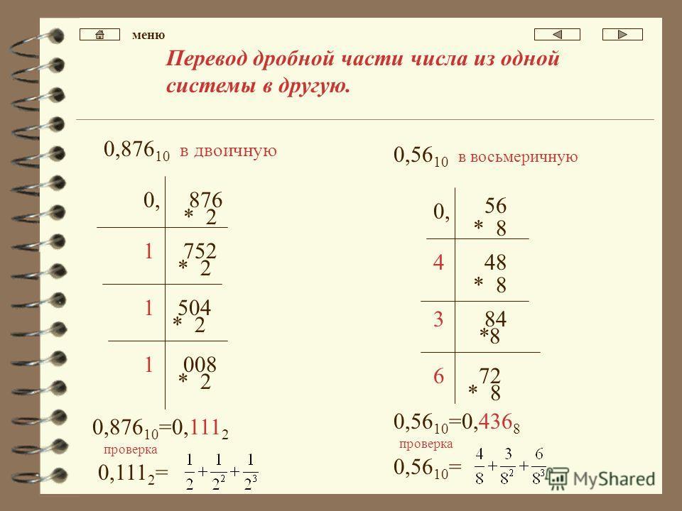 Перевод дробной части числа из одной системы в другую. 0,876 10 в двоичную 876 1 * 2 0, 752 * 2 504 * 2 1 008 * 2 1 0,876 10 =0,111 2 0,111 2 = 0,56 10 в восьмеричную 4 * 8 0, 48 * 8 3 72 * 8 6 0,56 10 =0,436 8 56 84 0,56 10 = проверка меню