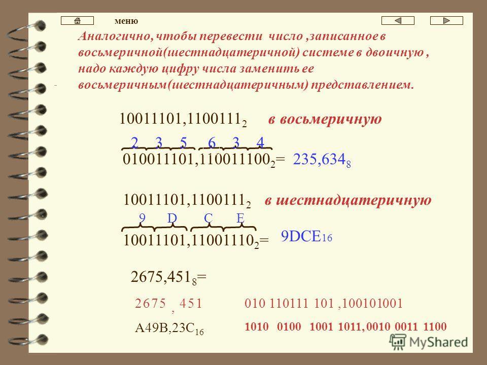 Перевод чисел,содержащих дробную часть. Для перевода двоичного числа,содержащего дробную часть, в восьмеричное надо разбить это число на триады от запятой направо и налево.Каждую триаду заменить на соответствующую восьмеричную цифру. 010011101,110011