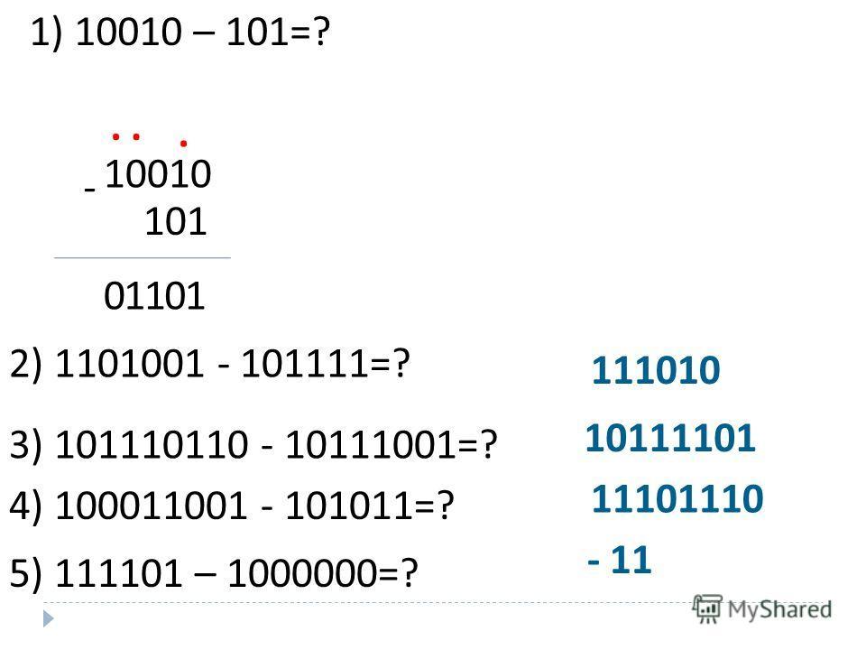 ВЫЧИТАНИЕ 1. В двоичной системе счисления: Таблица двоичного вычитания 0 - 0= 0 1 – 0= 1 1 - 1= 0 10 -1= 1 При вычитании двоичных чисел в данном разряде при необходимости занимается 1 из старшего разряда. Эта занимаемая 1 равна двум единицам данного
