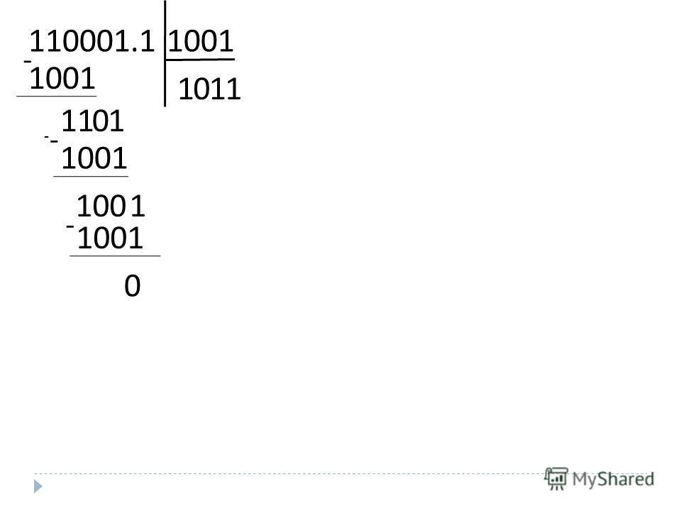 ДЕЛЕНИЕ 1. В двоичной системе счисления: Деление двоичных чисел производится по тем же правилам, что и для десятичных. При этом используются таблицы двоичного умножения и вычитания 1) 1100.011 : 10.01=? 1100.011 : 10.01=110001.1 : 1001