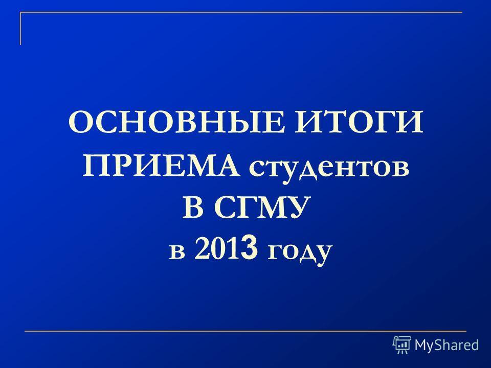 ОСНОВНЫЕ ИТОГИ ПРИЕМА студентов В СГМУ в 201 3 году