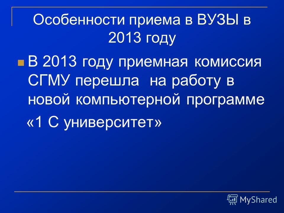 Особенности приема в ВУЗЫ в 2013 году В 2013 году приемная комиссия СГМУ перешла на работу в новой компьютерной программе «1 С университет»