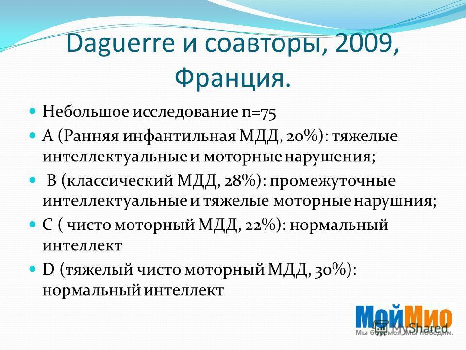 Daguerre и соавторы, 2009, Франция. Небольшое исследование n=75 А (Ранняя инфантильная МДД, 20%): тяжелые интеллектуальные и моторные нарушения; B (классический МДД, 28%): промежуточные интеллектуальные и тяжелые моторные нарушния; C ( чисто моторный