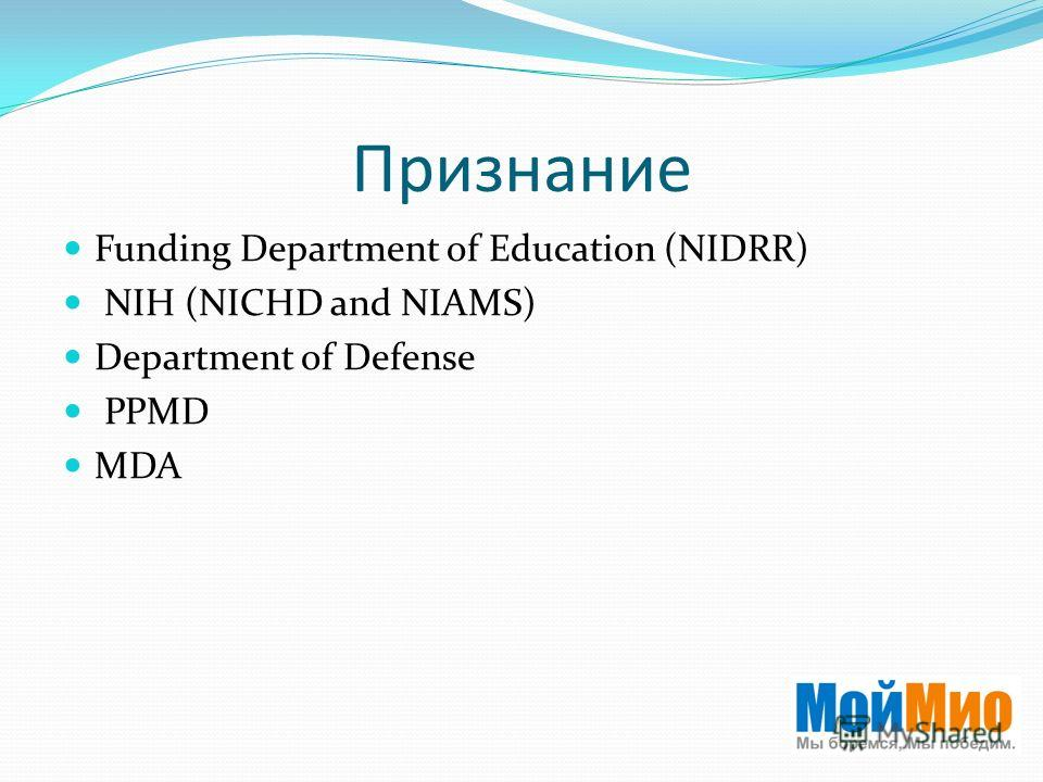 Признание Funding Department of Education (NIDRR) NIH (NICHD and NIAMS) Department of Defense PPMD MDA