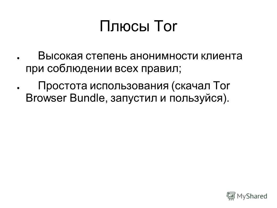 Плюсы Tor Высокая степень анонимности клиента при соблюдении всех правил; Простота использования (скачал Tor Browser Bundle, запустил и пользуйся).