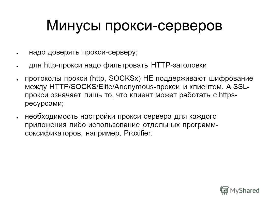 Минусы прокси-серверов надо доверять прокси-серверу; для http-прокси надо фильтровать HTTP-заголовки протоколы прокси (http, SOCKSx) НЕ поддерживают шифрование между HTTP/SOCKS/Elite/Anonymous-прокси и клиентом. А SSL- прокси означает лишь то, что кл