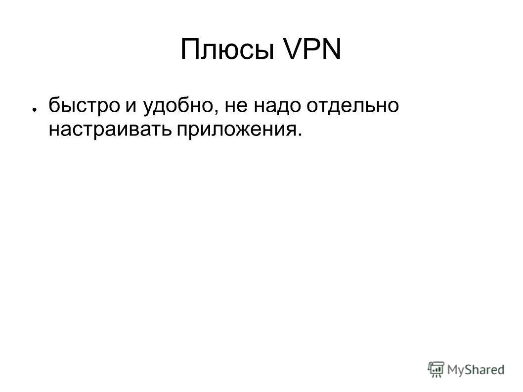 Плюсы VPN быстро и удобно, не надо отдельно настраивать приложения.